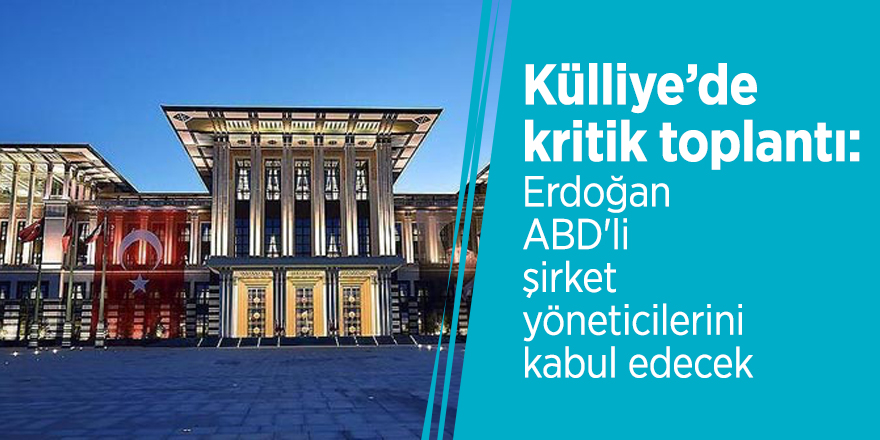 Külliye'de kritik toplantı: Erdoğan ABD'li şirket yöneticilerini kabul edecek