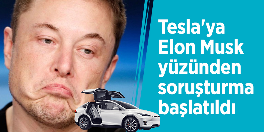 Tesla'ya Elon Musk yüzünden soruşturma başlatıldı