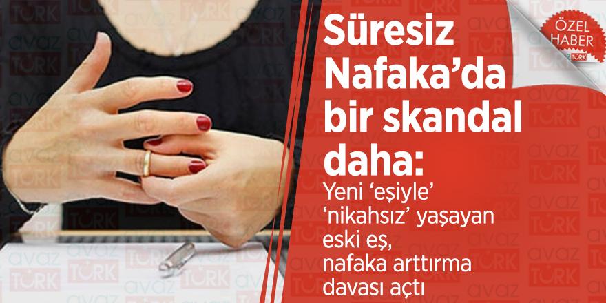 Süresiz Nafaka'da bir skandal daha: Yeni 'eşiyle' 'nikahsız' yaşayan eski eş, nafaka arttırma davası açtı