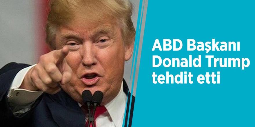 ABD Başkanı Donald Trump tehdit etti