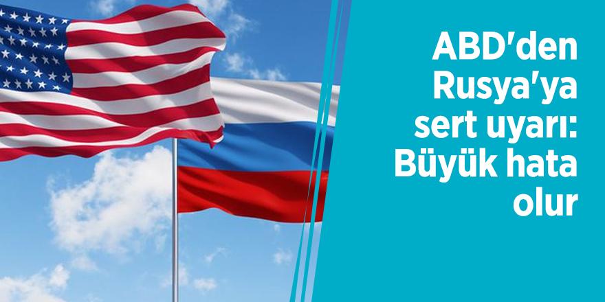 ABD'den Rusya'ya sert uyarı: Büyük hata olur