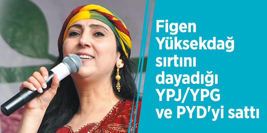 Figen Yüksekdağ sırtını dayadığı YPJ/YPG ve PYD'yi sattı