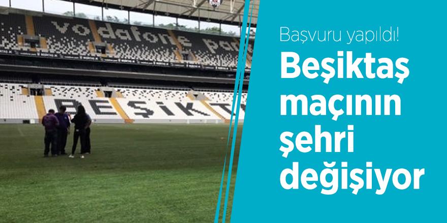 Başvuru yapıldı! Beşiktaş maçının şehri değişiyor
