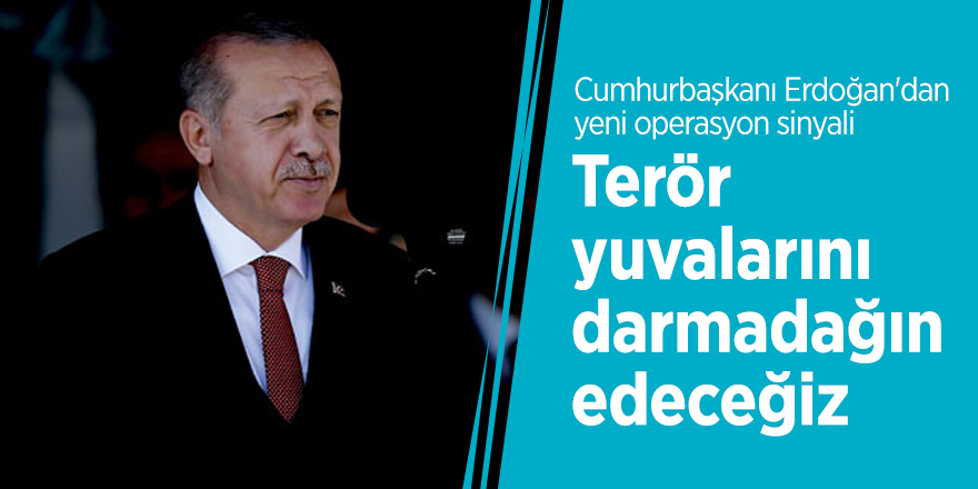 """Cumhurbaşkanı Erdoğan: """"Terör yuvalarını da darmadağın edeceğiz"""""""