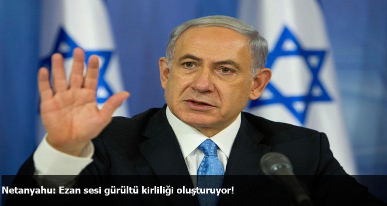 Netanyahu: Ezan sesi gürültü kirliliği oluşturuyor!