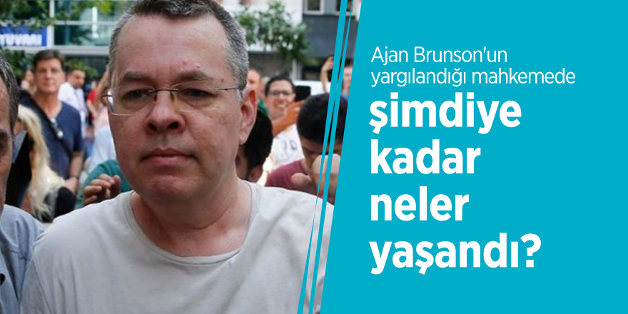 Ajan Brunson'un yargılandığı mahkemede şimdiye kadar neler yaşandı?