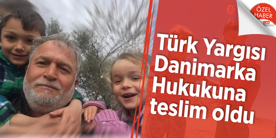 Türk Yargısı Danimarka Hukukuna teslim oldu