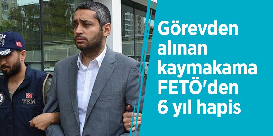 Görevden alınan kaymakama FETÖ'den 6 yıl hapis