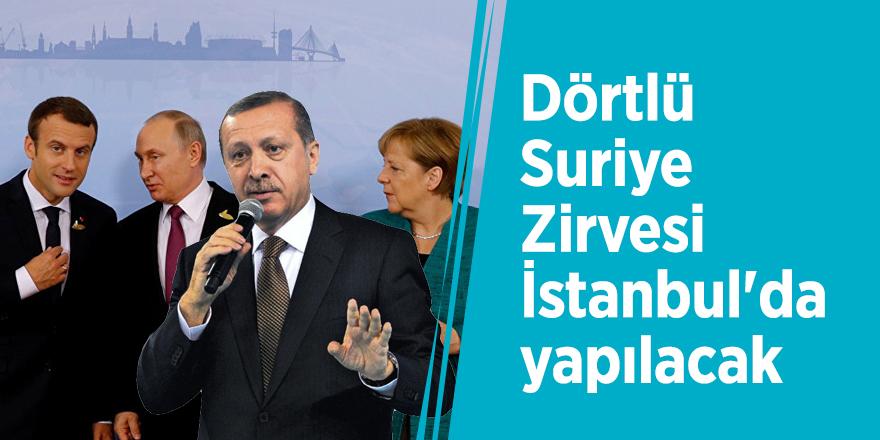 Dörtlü Suriye Zirvesi İstanbul'da yapılacak