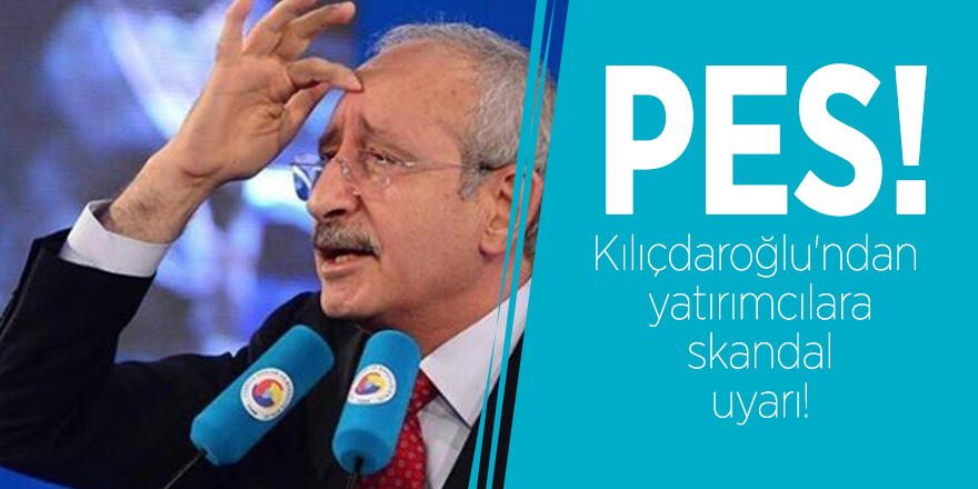 Kılıçdaroğlu'ndan yatırımcılara skandal uyarı!