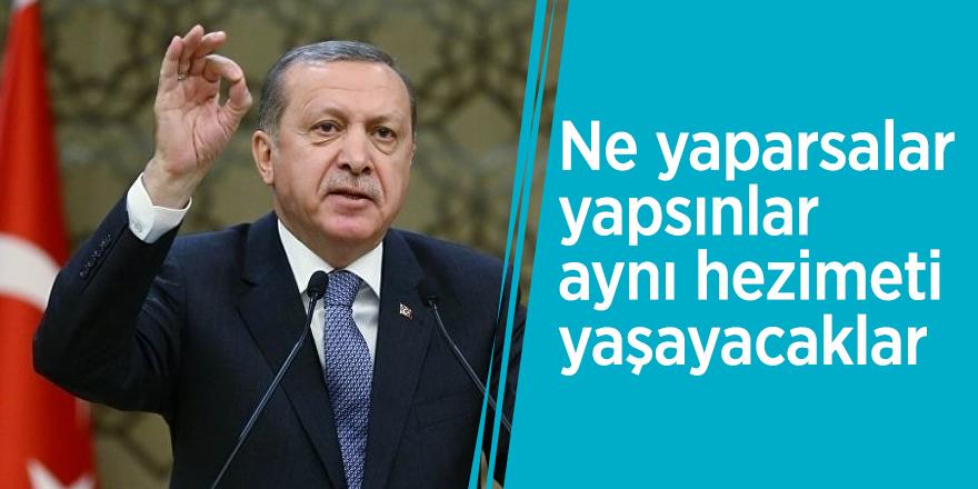 Cumhurbaşkanı Erdoğan: Ne yaparsalar yapsınlar aynı hezimeti yaşayacaklar