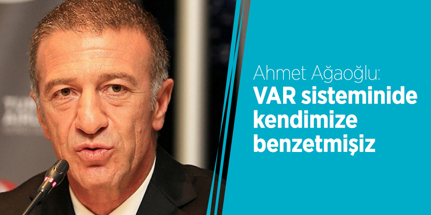 Ahmet Ağaoğlu: VAR sistemini de kendimize benzetmişiz