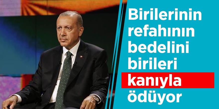 Cumhurbaşkanı Erdoğan: Birilerinin refahının bedelini birileri kanıyla ödüyor