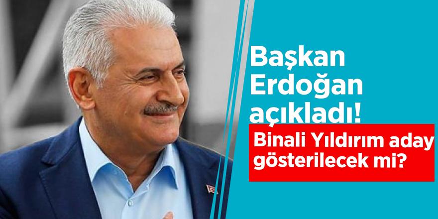 Başkan Erdoğan açıkladı! Binali Yıldırım aday gösterilecek mi?