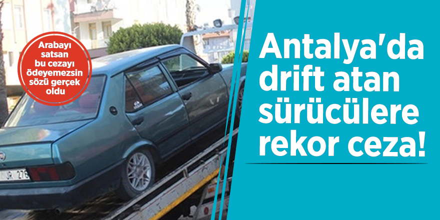 Antalya'da drift atan sürücülere rekor ceza!