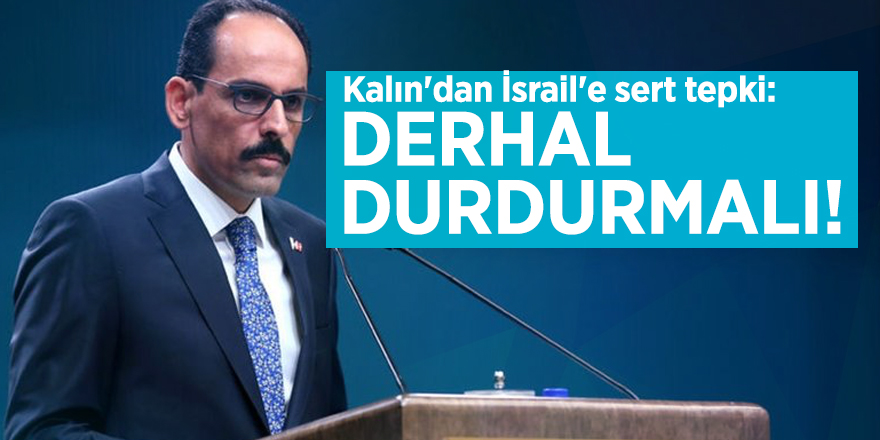 Kalın'dan İsrail'e sert tepki: Derhal durdurmalı!