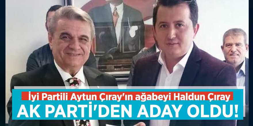 İyi Partili Aytun Çıray'ın ağabeyi Haldun Çıray AK Parti'den aday oldu!