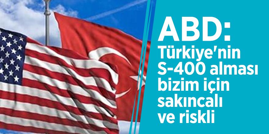 ABD: Türkiye'nin S-400 alması bizim için sakıncalı ve riskli