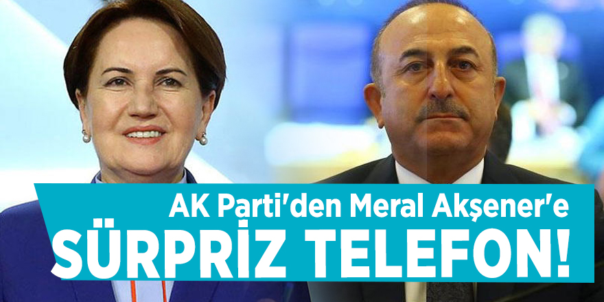 AK Parti'den Meral Akşener'e sürpriz telefon!
