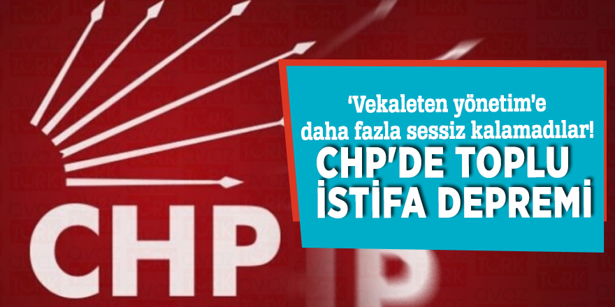 'Vekaleten yönetim'e daha fazla sessiz kalamadılar! CHP'de toplu istifa depremi