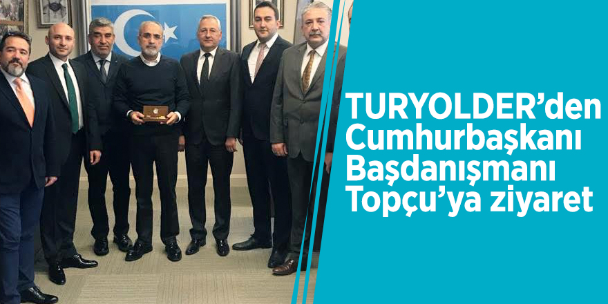 TURYOLDER'den Cumhurbaşkanı Başdanışmanı Topçu'ya ziyaret