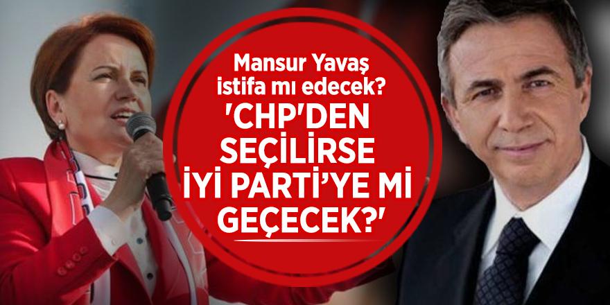 Mansur Yavaş istifa mı edecek? 'CHP'den seçilirse İYİ Parti'ye mi geçecek?'