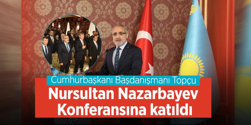 Cumhurbaşkanı Başdanışmanı Topçu Nursultan Nazarbayev Konferansına katıldı