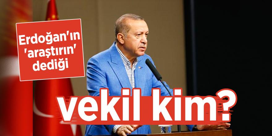 Erdoğan'ın 'araştırın' dediği vekil kim?