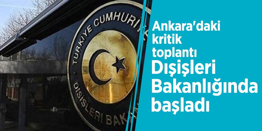 Ankara'daki kritik toplantı Dışişleri Bakanlığında başladı