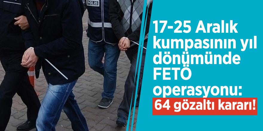 17-25 Aralık kumpasının yıl dönümünde FETÖ operasyonu: 64 gözaltı kararı!