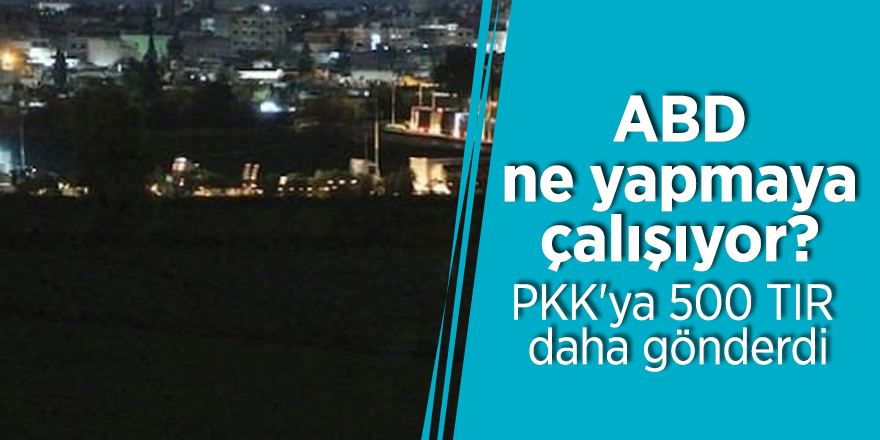 ABD ne yapmaya çalışıyor? PKK'ya 500 TIR daha gönderdi