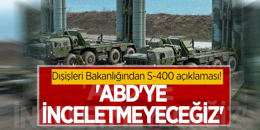Dışişleri Bakanlığından S-400 açıklaması! 'ABD'ye inceletmeyeceğiz'