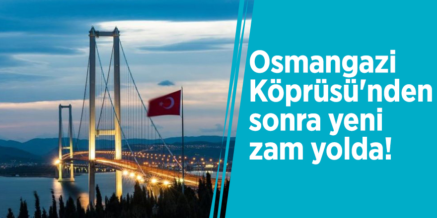 Osmangazi Köprüsü'nden sonra yeni zam yolda