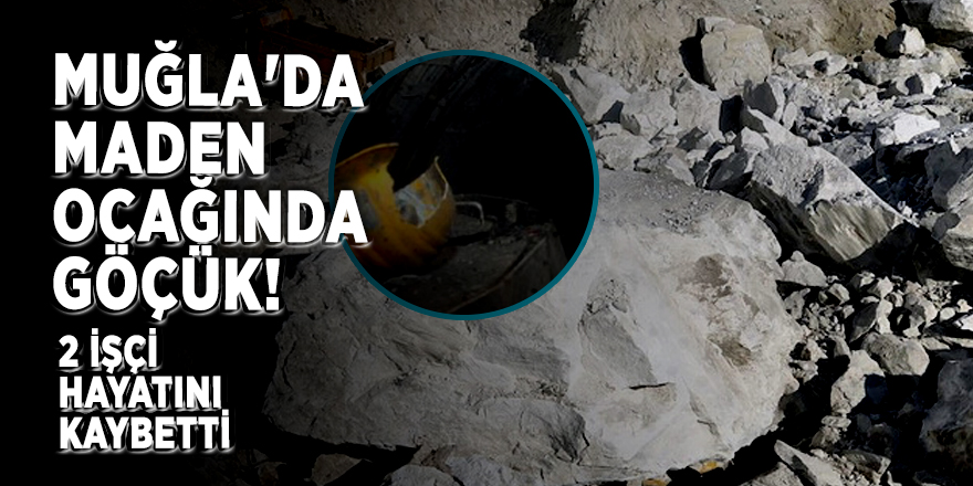Muğla'da maden ocağında göçük!