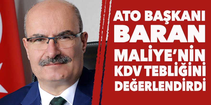 ATO Başkanı Baran'dan KDV açıklaması: Atılan bu adım çok olumlu, piyasaları rahatlatır
