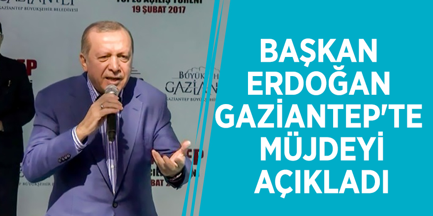 Başkan Erdoğan Gaziantep'te müjdeyi açıkladı