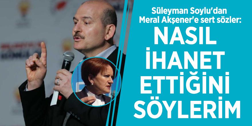 Süleyman Soylu'dan Meral Akşener'e sert sözler: Nasıl ihanet ettiğini söylerim