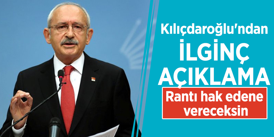 Kılıçdaroğlu'ndan ilginç açıklama: Rantı hak edene vereceksin