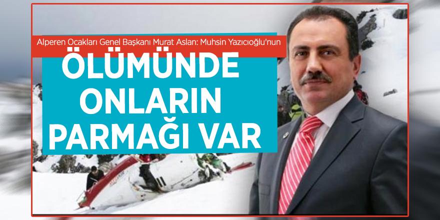 Alperen Ocakları Genel Başkanı Murat Aslan: Muhsin Yazıcıoğlu'nun ölümünde onların parmağı var