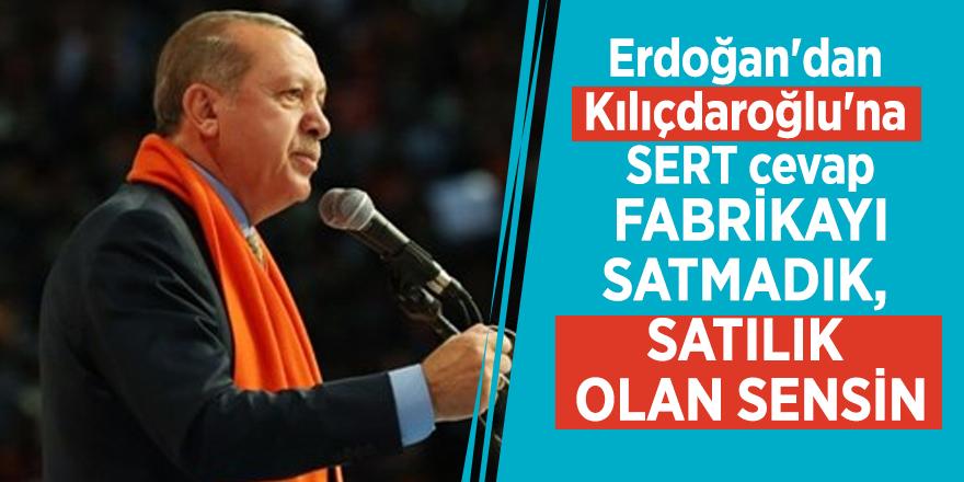 Erdoğan'dan Kılıçdaroğlu'na: Fabrikayı satmadık, satılık olan sensin