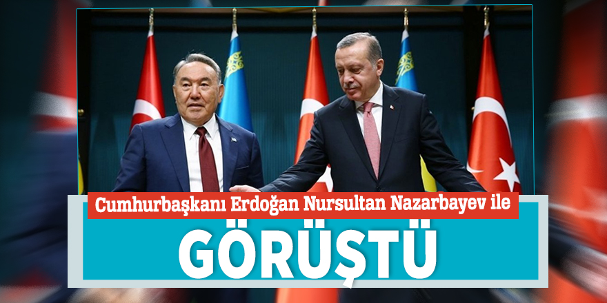 Cumhurbaşkanı Erdoğan Nursultan Nazarbayev ile görüştü