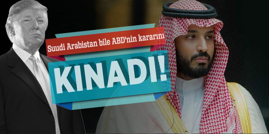 Suudi Arabistan bile ABD'nin kararını kınadı!