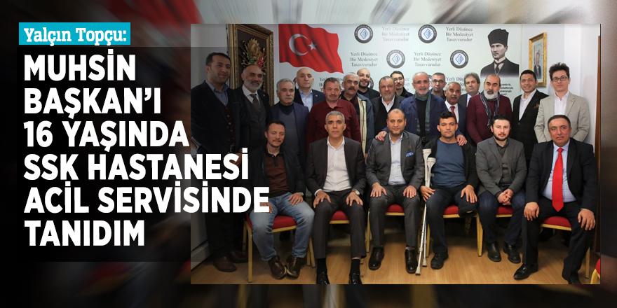 """Yalçın Topçu: Ben Muhsin Başkan'ı 16 yaşında SSKHastanesi Acil Servisinde tanıdım"""""""