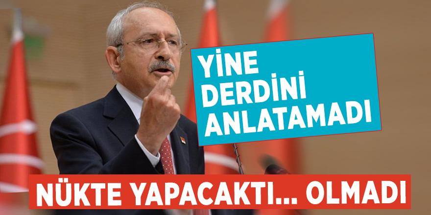Kılıçdaroğlu yine derdini anlatamadı