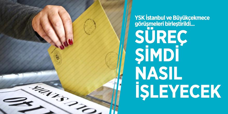 YSK İstanbul ve Büyükçekmece görüşmeleri birleştirildi... Peki süreç şimdi nasıl işleyecek