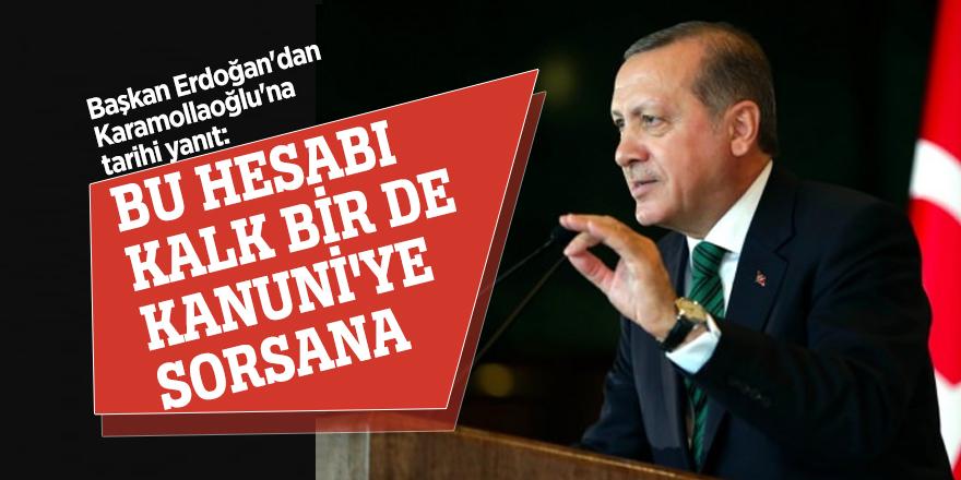 Başkan Erdoğan'dan Karamollaoğlu'na tarihi yanıt: Bu hesabı kalk bir de Kanuni'ye sorsana