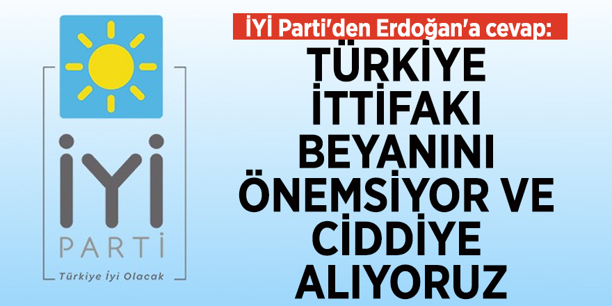 """İYİ Parti'den Erdoğan'a cevap: """"Türkiye ittifakı beyanını önemsiyor ve ciddiye alıyoruz"""""""