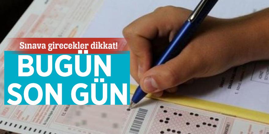 Sınava girecekler dikkat! Bugün son gün