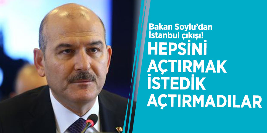 Bakan Soylu'dan İstanbul çıkışı! Hepsini açtırmak istedik açtırmadılar