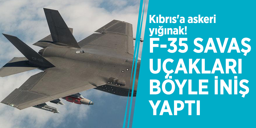 Kıbrıs'a askeri yığınak! F-35 savaş uçakları böyle iniş yaptı